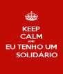 KEEP CALM AND EU TENHO UM      SOLIDÁRIO - Personalised Poster A4 size