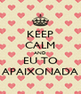 KEEP CALM AND EU TO APAIXONADA - Personalised Poster A4 size