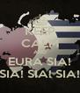 KEEP CALM AND EURA SIA! SIA! SIA! SIA! - Personalised Poster A4 size