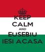 KEEP CALM AND EUSEBIU IESI ACASA - Personalised Poster A4 size