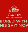 KEEP CALM AND EVERBODY BORED WITH  THIS SHIT NOW - Personalised Poster A4 size