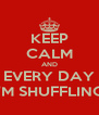 KEEP CALM AND EVERY DAY I'M SHUFFLING - Personalised Poster A4 size