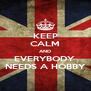 KEEP CALM AND EVERYBODY  NEEDS A HOBBY - Personalised Poster A4 size