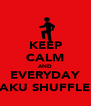 KEEP CALM AND EVERYDAY AKU SHUFFLE - Personalised Poster A4 size