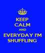 KEEP CALM AND EVERYDAY I'M SHUFFLING - Personalised Poster A4 size