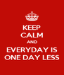 KEEP CALM AND EVERYDAY IS ONE DAY LESS - Personalised Poster A4 size