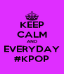 KEEP CALM AND EVERYDAY #KPOP - Personalised Poster A4 size