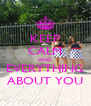 KEEP CALM AND EVERYTHING ABOUT YOU - Personalised Poster A4 size