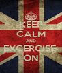 KEEP CALM AND EXCERCISE  ON - Personalised Poster A4 size