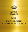 KEEP CALM AND  EXCHANGE CASH FOR GOLD - Personalised Poster A4 size