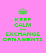 KEEP CALM AND EXCHANGE ORNAMENTS - Personalised Poster A4 size