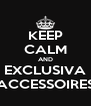 KEEP CALM AND EXCLUSIVA ACCESSOIRES - Personalised Poster A4 size