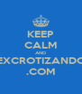 KEEP CALM AND EXCROTIZANDO .COM - Personalised Poster A4 size