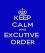 KEEP CALM AND EXCUTIVE  ORDER - Personalised Poster A4 size