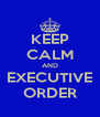 KEEP CALM AND EXECUTIVE ORDER - Personalised Poster A4 size