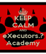 KEEP CALM AND eXecutors.? Academy - Personalised Poster A4 size