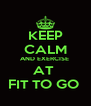 KEEP CALM AND EXERCISE  AT  FIT TO GO  - Personalised Poster A4 size