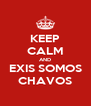 KEEP CALM AND EXIS SOMOS CHAVOS - Personalised Poster A4 size