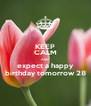 KEEP CALM AND expect a happy birthday tomorrow 28 - Personalised Poster A4 size