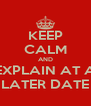 KEEP CALM AND EXPLAIN AT A LATER DATE - Personalised Poster A4 size