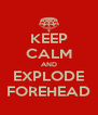 KEEP CALM AND EXPLODE FOREHEAD - Personalised Poster A4 size