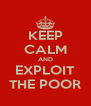 KEEP CALM AND EXPLOIT THE POOR - Personalised Poster A4 size