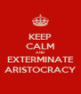 KEEP CALM AND EXTERMINATE ARISTOCRACY - Personalised Poster A4 size