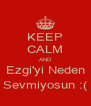 KEEP CALM AND Ezgi'yi Neden Sevmiyosun :( - Personalised Poster A4 size