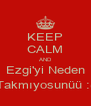 KEEP CALM AND Ezgi'yi Neden Takmıyosunüü :( - Personalised Poster A4 size