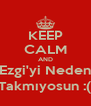 KEEP CALM AND Ezgi'yi Neden Takmıyosun :( - Personalised Poster A4 size