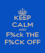 KEEP CALM AND F%ck THE F%CK OFF - Personalised Poster A4 size