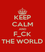 KEEP CALM AND F_CK THE WORLD - Personalised Poster A4 size