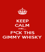 KEEP CALM AND,,,,,, F*CK THIS GIMMY WHISKY - Personalised Poster A4 size