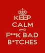 KEEP CALM AND F**K BAD B*TCHES - Personalised Poster A4 size