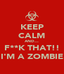 KEEP CALM AND... F**K THAT!! I'M A ZOMBIE - Personalised Poster A4 size