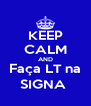 KEEP CALM AND Faça LT na SIGNA  - Personalised Poster A4 size
