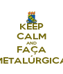 KEEP CALM AND FAÇA METALÚRGICA - Personalised Poster A4 size