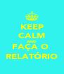 KEEP CALM AND FAÇA O  RELATÓRIO - Personalised Poster A4 size