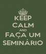 KEEP CALM AND FAÇA UM SEMINÁRIO - Personalised Poster A4 size