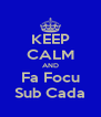 KEEP CALM AND Fa Focu Sub Cada - Personalised Poster A4 size