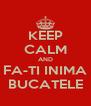 KEEP CALM AND FA-TI INIMA BUCATELE - Personalised Poster A4 size