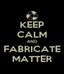 KEEP CALM AND FABRICATE MATTER - Personalised Poster A4 size