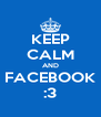 KEEP CALM AND FACEBOOK :3 - Personalised Poster A4 size