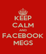 KEEP CALM AND FACEBOOK MEGS - Personalised Poster A4 size