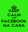 KEEP CALM AND FACEBOOK NA CARA - Personalised Poster A4 size