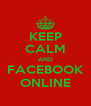 KEEP CALM AND FACEBOOK ONLINE - Personalised Poster A4 size