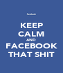 KEEP CALM AND FACEBOOK THAT SHIT - Personalised Poster A4 size