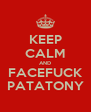 KEEP CALM AND FACEFUCK PATATONY - Personalised Poster A4 size