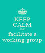 KEEP CALM AND facilitate a working group - Personalised Poster A4 size