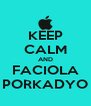 KEEP CALM AND FACIOLA PORKADYO - Personalised Poster A4 size